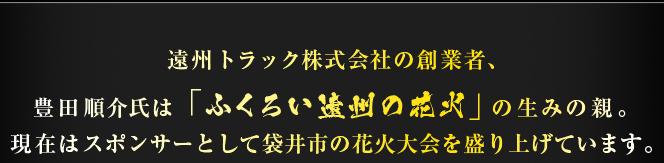 遠州トラック株式会社の創業者、豊田順介氏は「ふくろい遠州の花火」の生みの親。現在はスポンサーとして袋井市の花火大会を盛り上げています。