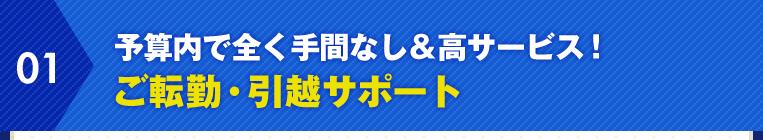 01.予算内で全く手間なし&高サービス! ご転勤・引越サポート